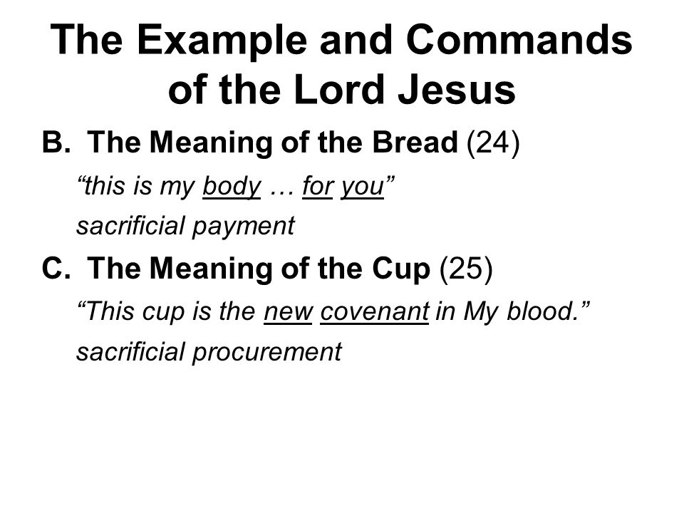 The Example and Commands of the Lord Jesus B.The Meaning of the Bread (24) this is my body … for you sacrificial payment C.The Meaning of the Cup (25) This cup is the new covenant in My blood. sacrificial procurement