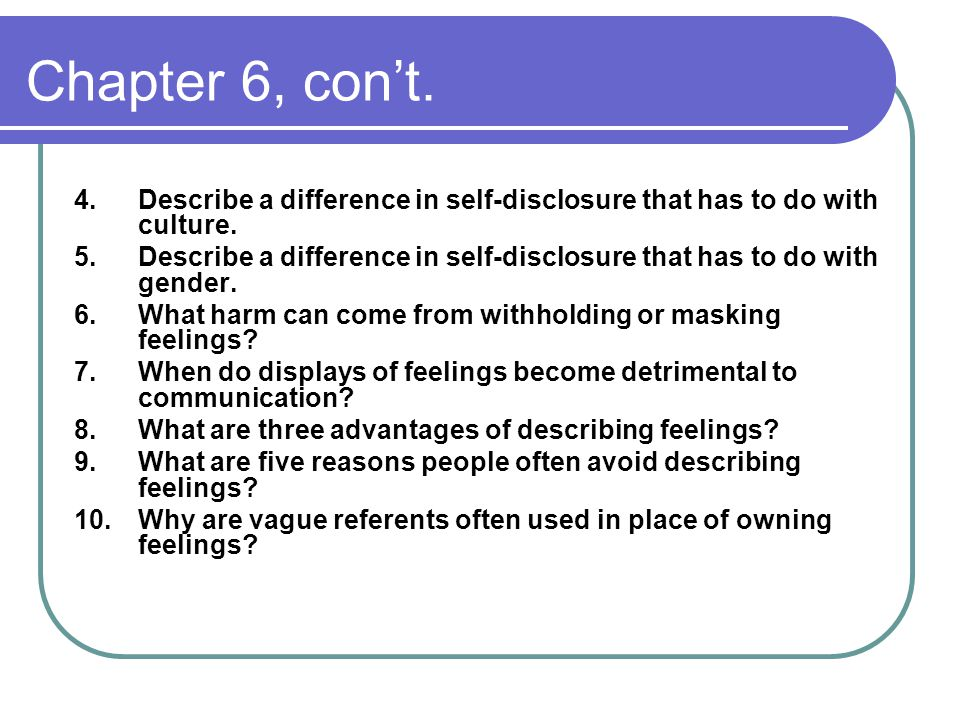 Chapter 6, con't. 4.Describe a difference in self-disclosure that has to do with culture.