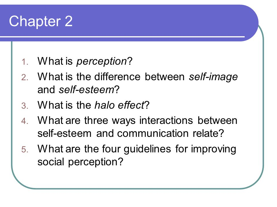Chapter 2 1. What is perception. 2. What is the difference between self-image and self-esteem.