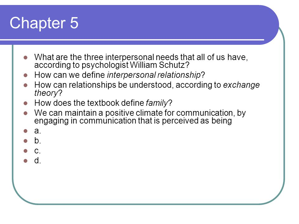 Chapter 5 What are the three interpersonal needs that all of us have, according to psychologist William Schutz.