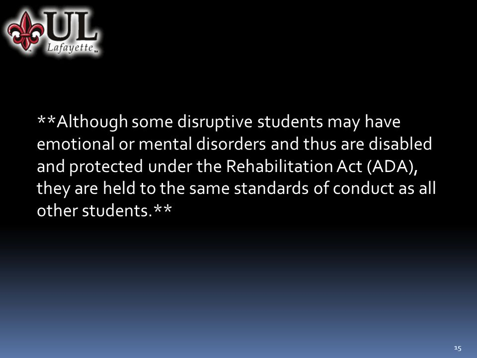 15 **Although some disruptive students may have emotional or mental disorders and thus are disabled and protected under the Rehabilitation Act (ADA), they are held to the same standards of conduct as all other students.**