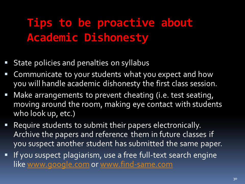 30 Tips to be proactive about Academic Dishonesty  State policies and penalties on syllabus  Communicate to your students what you expect and how you will handle academic dishonesty the first class session.