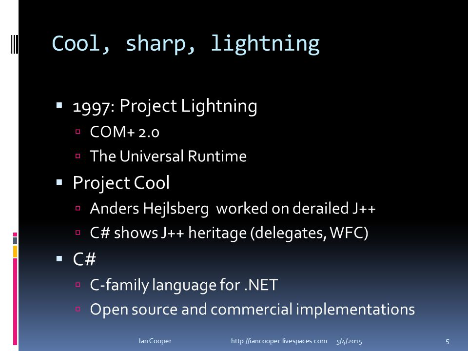 Cool, sharp, lightning  1997: Project Lightning  COM+ 2.0  The Universal Runtime  Project Cool  Anders Hejlsberg worked on derailed J++  C# shows J++ heritage (delegates, WFC)  C#  C-family language for.NET  Open source and commercial implementations 5/4/2015Ian Cooper http://iancooper.livespaces.com 5