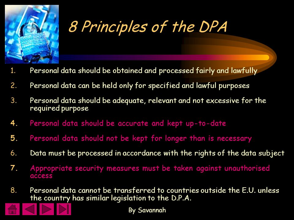 By Savannah 8 Principles of the DPA 1.Personal data should be obtained and processed fairly and lawfully 2.Personal data can be held only for specified and lawful purposes 3.Personal data should be adequate, relevant and not excessive for the required purpose 4.Personal data should be accurate and kept up-to-date 5.Personal data should not be kept for longer than is necessary 6.Data must be processed in accordance with the rights of the data subject 7.Appropriate security measures must be taken against unauthorised access 8.Personal data cannot be transferred to countries outside the E.U.