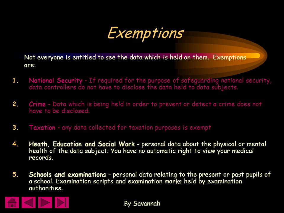 By Savannah Exemptions 1.National Security - If required for the purpose of safeguarding national security, data controllers do not have to disclose the data held to data subjects.