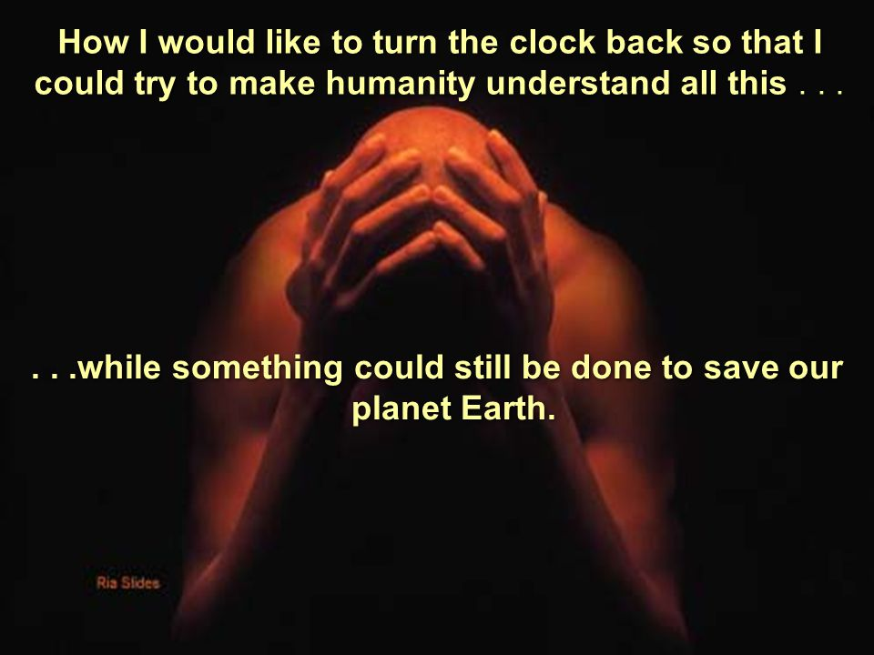I really believe that very soon, life on earth will no longer be possible because the destruction of the environment has arrived at the point of no re