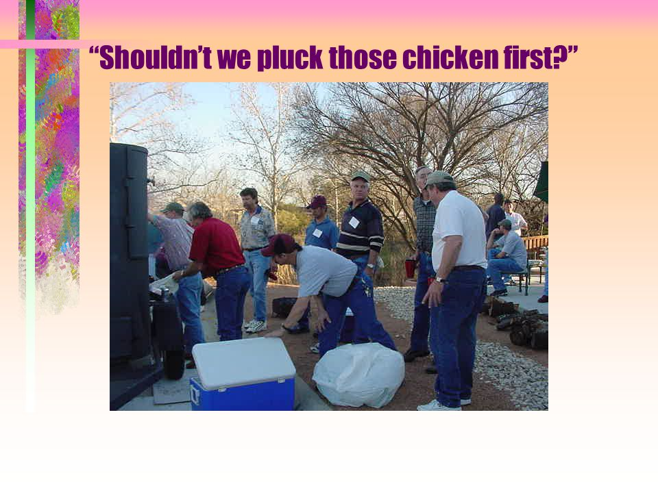 Shouldn't we pluck those chicken first?