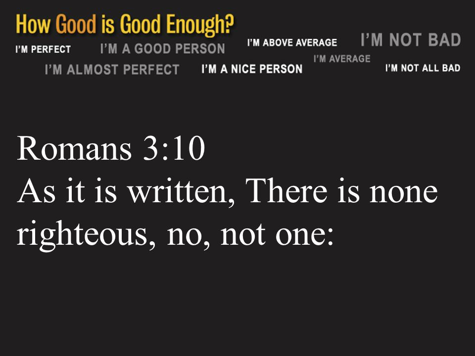 Romans 3:10 As it is written, There is none righteous, no, not one: