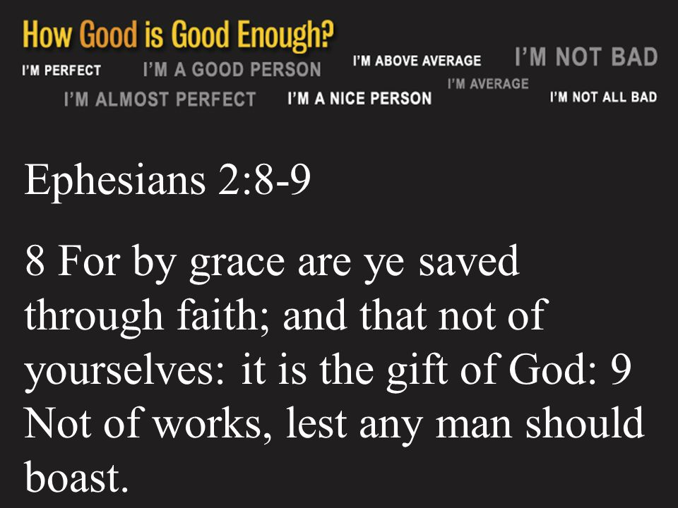 Ephesians 2:8-9 8 For by grace are ye saved through faith; and that not of yourselves: it is the gift of God: 9 Not of works, lest any man should boast.