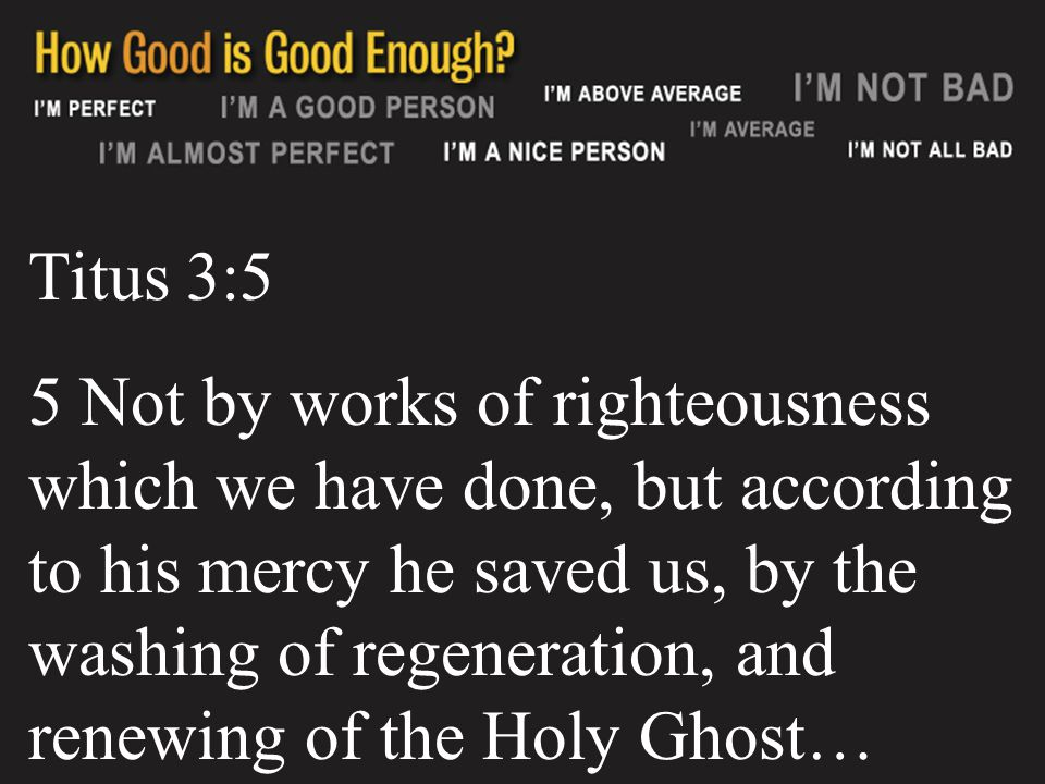 Titus 3:5 5 Not by works of righteousness which we have done, but according to his mercy he saved us, by the washing of regeneration, and renewing of the Holy Ghost…