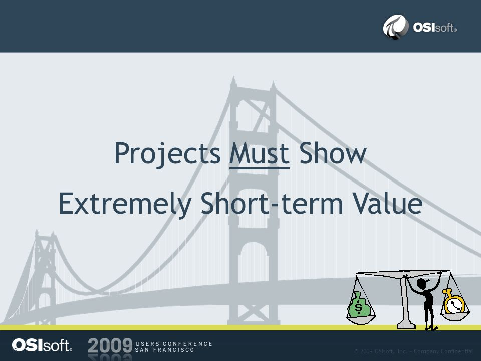 © 2009 OSIsoft, Inc. – Company Confidential 15 Problem-02 Projects Must Show Extremely Short-term Value