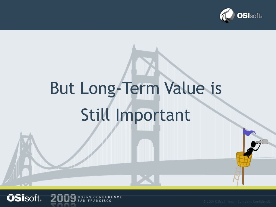 © 2009 OSIsoft, Inc. – Company Confidential 16 Problem-03 But Long-Term Value is Still Important