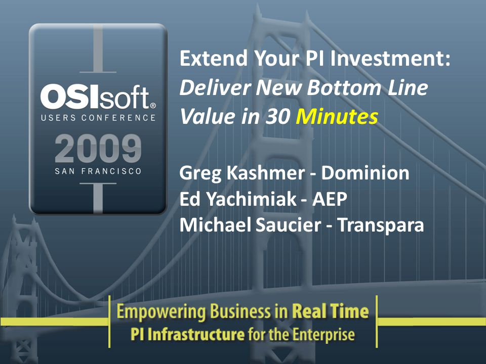 Extend Your PI Investment: Deliver New Bottom Line Value in 30 Minutes Greg Kashmer - Dominion Ed Yachimiak - AEP Michael Saucier - Transpara