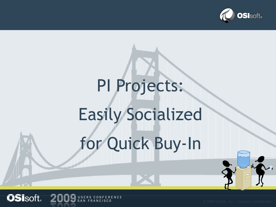 © 2009 OSIsoft, Inc. – Company Confidential 26 Approach-10 PI Projects: Easily Socialized for Quick Buy-In
