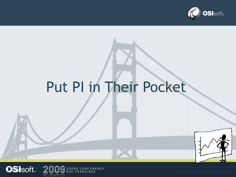 © 2009 OSIsoft, Inc. – Company Confidential 30 Approach-14 Put PI in Their Pocket