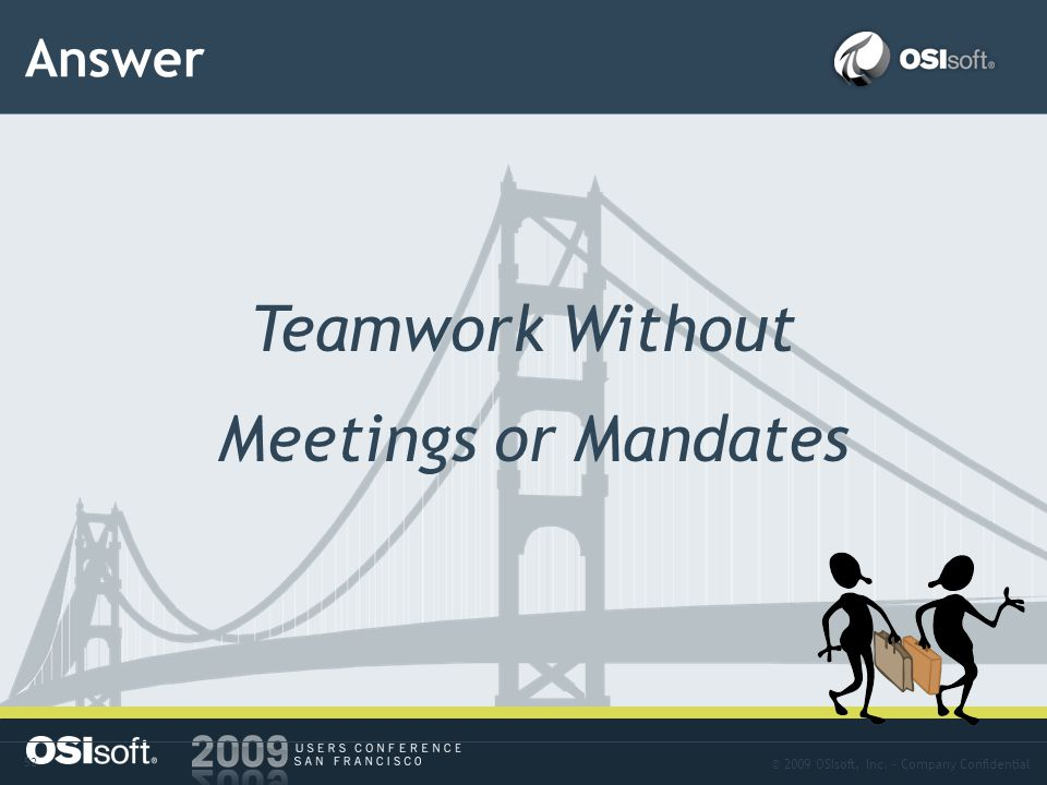 © 2009 OSIsoft, Inc. – Company Confidential 52 Answer Teamwork Without Meetings or Mandates