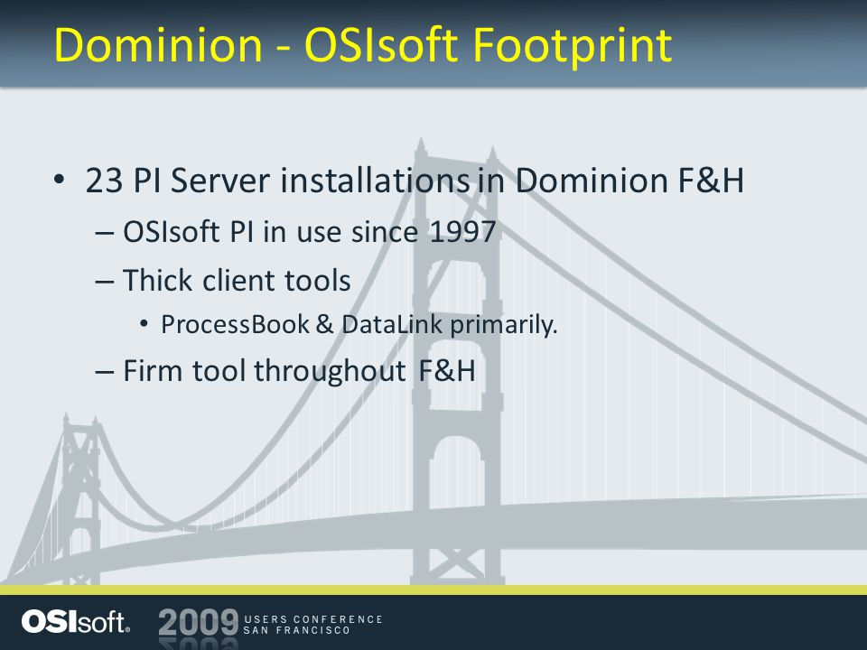 Dominion - OSIsoft Footprint 23 PI Server installations in Dominion F&H – OSIsoft PI in use since 1997 – Thick client tools ProcessBook & DataLink primarily.