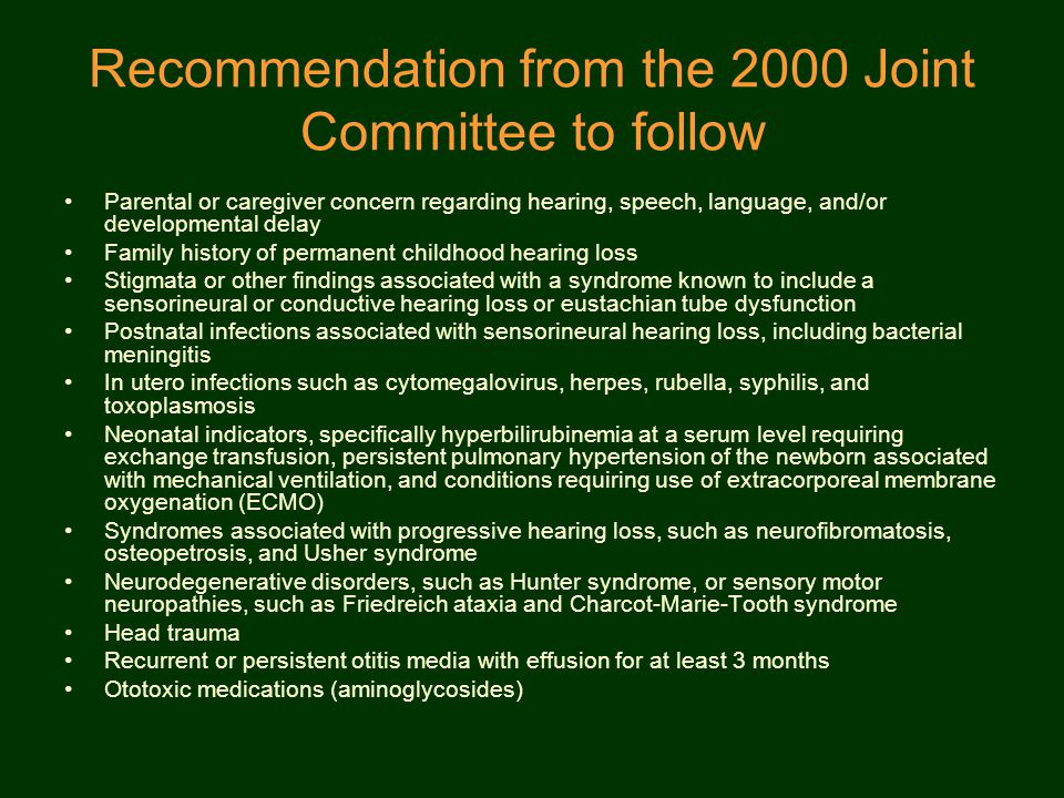 Recommendation from the 2000 Joint Committee to follow Parental or caregiver concern regarding hearing, speech, language, and/or developmental delay Family history of permanent childhood hearing loss Stigmata or other findings associated with a syndrome known to include a sensorineural or conductive hearing loss or eustachian tube dysfunction Postnatal infections associated with sensorineural hearing loss, including bacterial meningitis In utero infections such as cytomegalovirus, herpes, rubella, syphilis, and toxoplasmosis Neonatal indicators, specifically hyperbilirubinemia at a serum level requiring exchange transfusion, persistent pulmonary hypertension of the newborn associated with mechanical ventilation, and conditions requiring use of extracorporeal membrane oxygenation (ECMO) Syndromes associated with progressive hearing loss, such as neurofibromatosis, osteopetrosis, and Usher syndrome Neurodegenerative disorders, such as Hunter syndrome, or sensory motor neuropathies, such as Friedreich ataxia and Charcot-Marie-Tooth syndrome Head trauma Recurrent or persistent otitis media with effusion for at least 3 months Ototoxic medications (aminoglycosides)