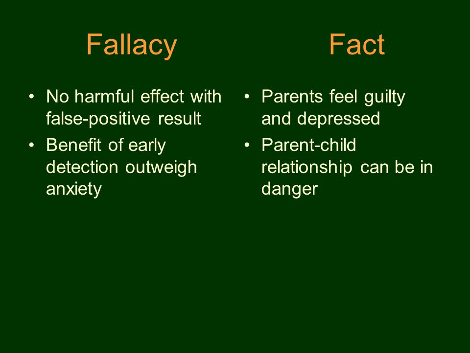 Fallacy Fact No harmful effect with false-positive result Benefit of early detection outweigh anxiety Parents feel guilty and depressed Parent-child relationship can be in danger
