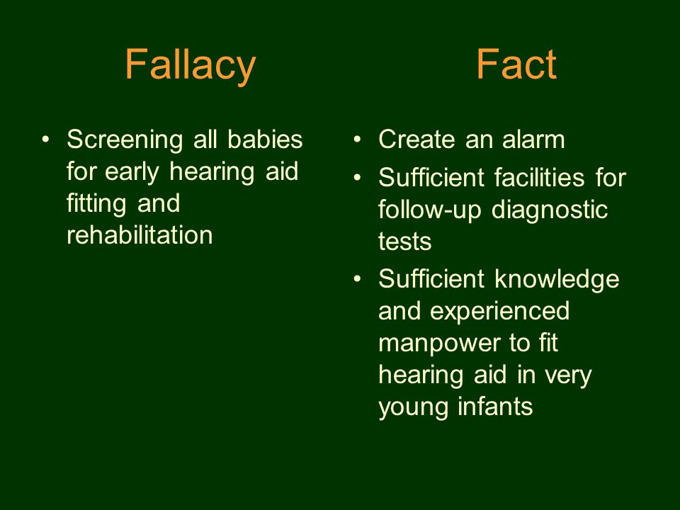 Fallacy Fact Screening all babies for early hearing aid fitting and rehabilitation Create an alarm Sufficient facilities for follow-up diagnostic tests Sufficient knowledge and experienced manpower to fit hearing aid in very young infants