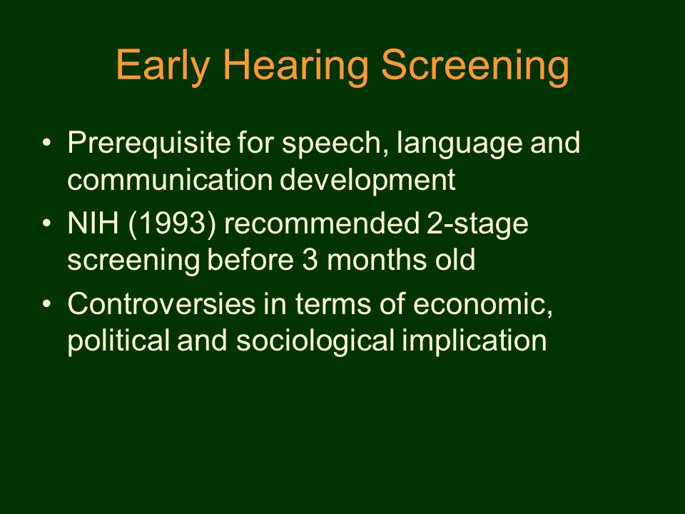 Early Hearing Screening Prerequisite for speech, language and communication development NIH (1993) recommended 2-stage screening before 3 months old Controversies in terms of economic, political and sociological implication