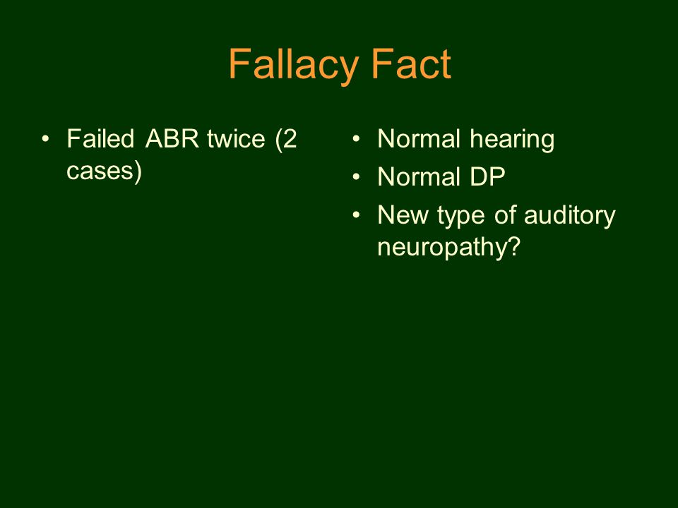 Fallacy Fact Failed ABR twice (2 cases) Normal hearing Normal DP New type of auditory neuropathy