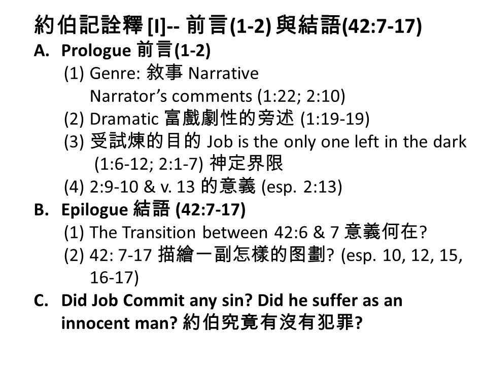 約伯記詮釋 [I]-- 前言 (1-2) 與結語 (42:7-17) A.Prologue 前言 (1-2) (1) Genre: 敘事 Narrative Narrator's comments (1:22; 2:10) (2) Dramatic 富戲劇性的旁述 (1:19-19) (3) 受試煉的目的 Job is the only one left in the dark (1:6-12; 2:1-7) 神定界限 (4) 2:9-10 & v.