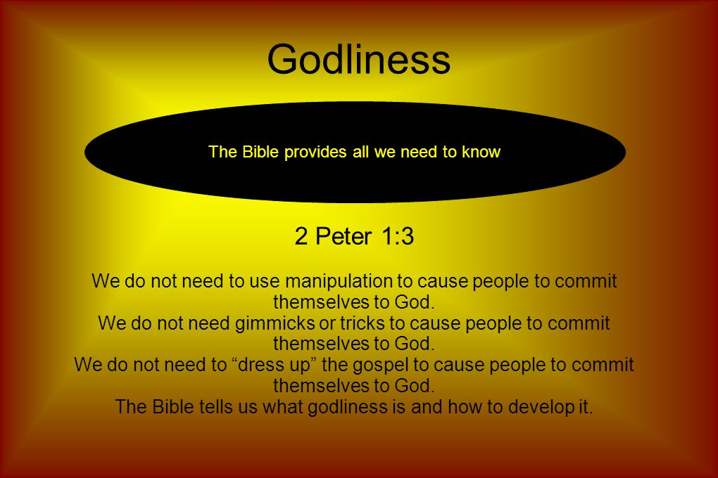 Godliness The Bible provides all we need to know 2 Peter 1:3 We do not need to use manipulation to cause people to commit themselves to God.