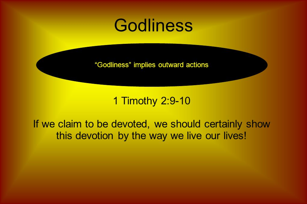 Godliness Godliness implies outward actions 1 Timothy 2:9-10 If we claim to be devoted, we should certainly show this devotion by the way we live our lives!