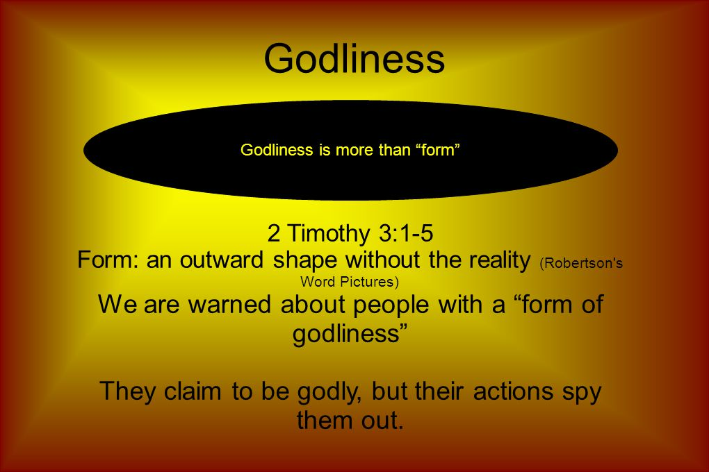 Godliness Godliness is more than form 2 Timothy 3:1-5 Form: an outward shape without the reality (Robertson s Word Pictures)‏ We are warned about people with a form of godliness They claim to be godly, but their actions spy them out.