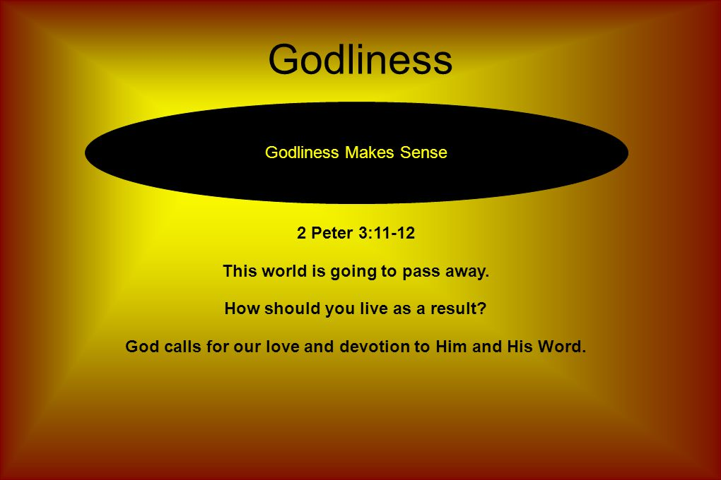 Godliness Godliness Makes Sense 2 Peter 3:11-12 This world is going to pass away.