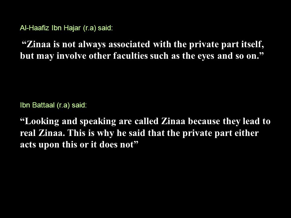 Al-Haafiz Ibn Hajar (r.a) said: Zinaa is not always associated with the private part itself, but may involve other faculties such as the eyes and so on. Ibn Battaal (r.a) said: Looking and speaking are called Zinaa because they lead to real Zinaa.
