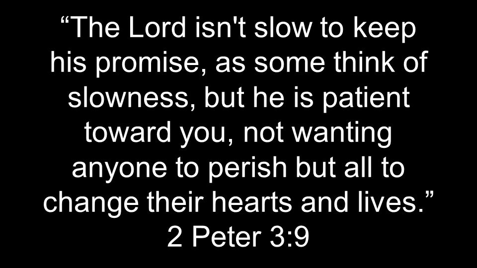 """The Lord isn't slow to keep his promise, as some think of slowness, but he is patient toward you, not wanting anyone to perish but all to change thei"
