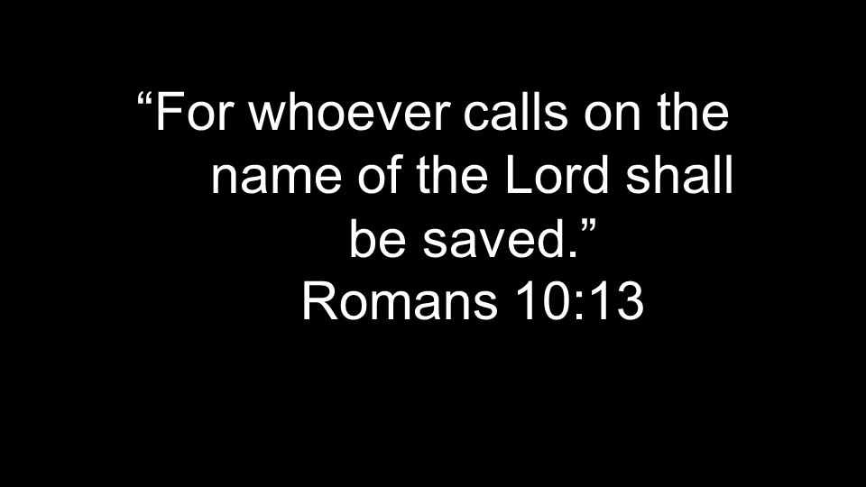 """For whoever calls on the name of the Lord shall be saved."" Romans 10:13"