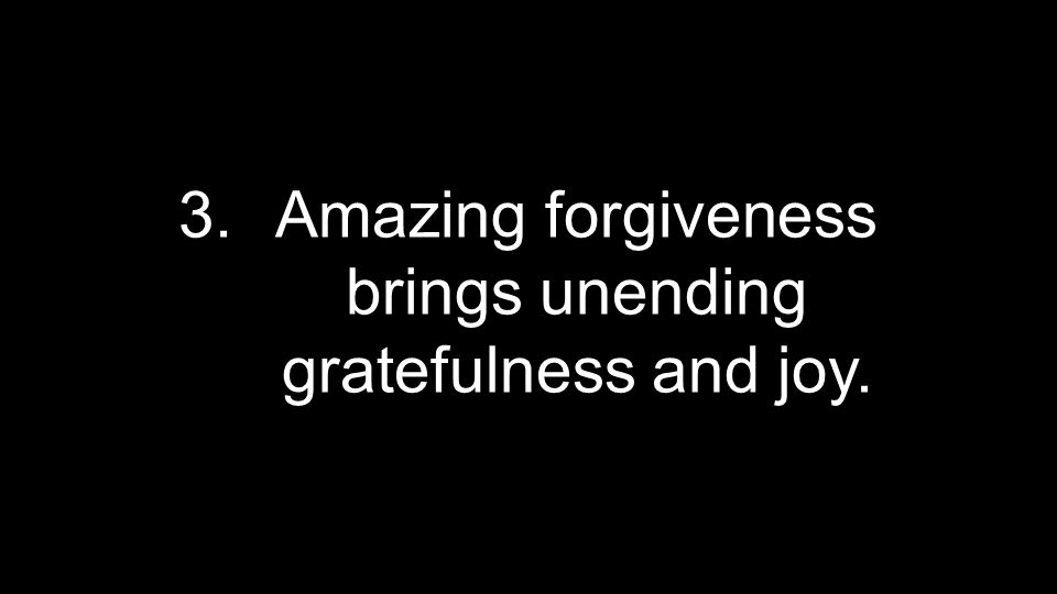 3.Amazing forgiveness brings unending gratefulness and joy.
