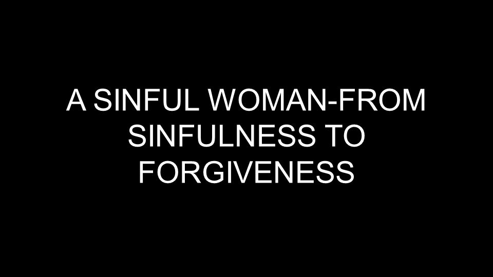 A SINFUL WOMAN-FROM SINFULNESS TO FORGIVENESS