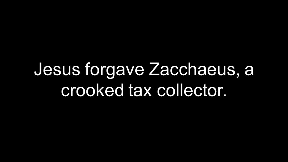 Jesus forgave Zacchaeus, a crooked tax collector.