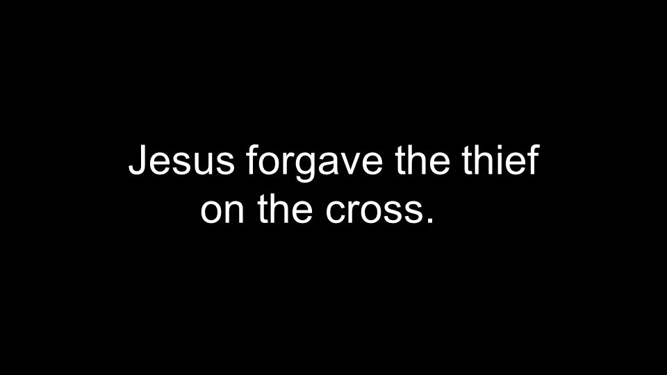 Jesus forgave the thief on the cross.