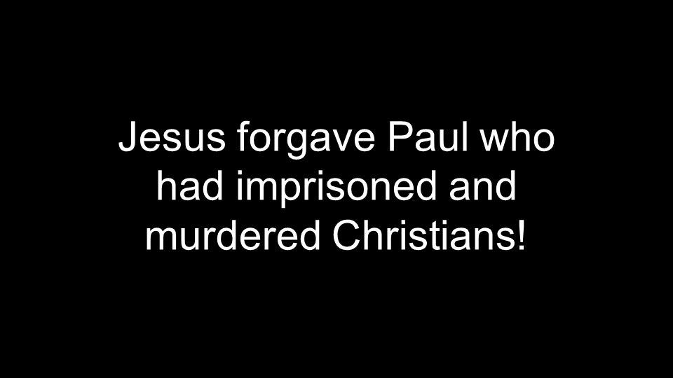 Jesus forgave Paul who had imprisoned and murdered Christians!
