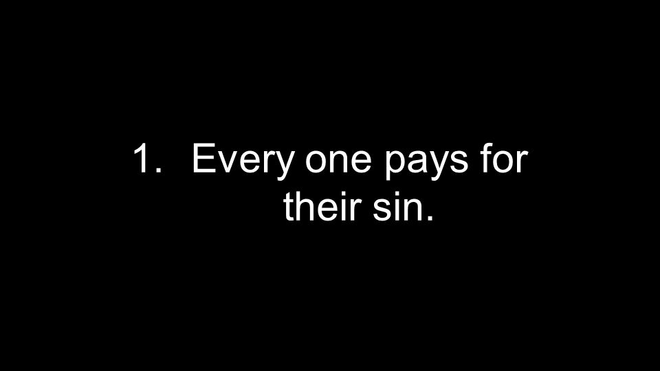 1.Every one pays for their sin.