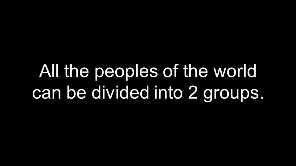 All the peoples of the world can be divided into 2 groups.