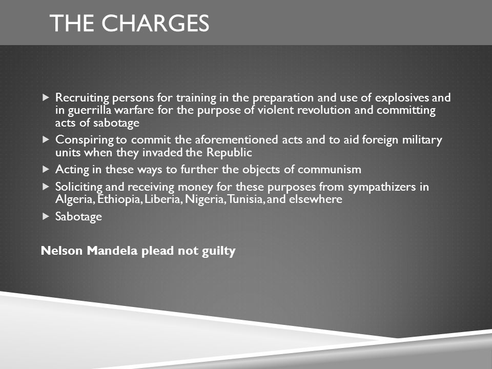 THE CHARGES  Recruiting persons for training in the preparation and use of explosives and in guerrilla warfare for the purpose of violent revolution and committing acts of sabotage  Conspiring to commit the aforementioned acts and to aid foreign military units when they invaded the Republic  Acting in these ways to further the objects of communism  Soliciting and receiving money for these purposes from sympathizers in Algeria, Ethiopia, Liberia, Nigeria, Tunisia, and elsewhere  Sabotage Nelson Mandela plead not guilty