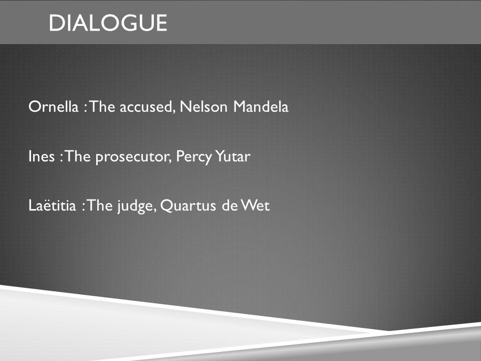 DIALOGUE Ornella : The accused, Nelson Mandela Ines : The prosecutor, Percy Yutar Laëtitia : The judge, Quartus de Wet