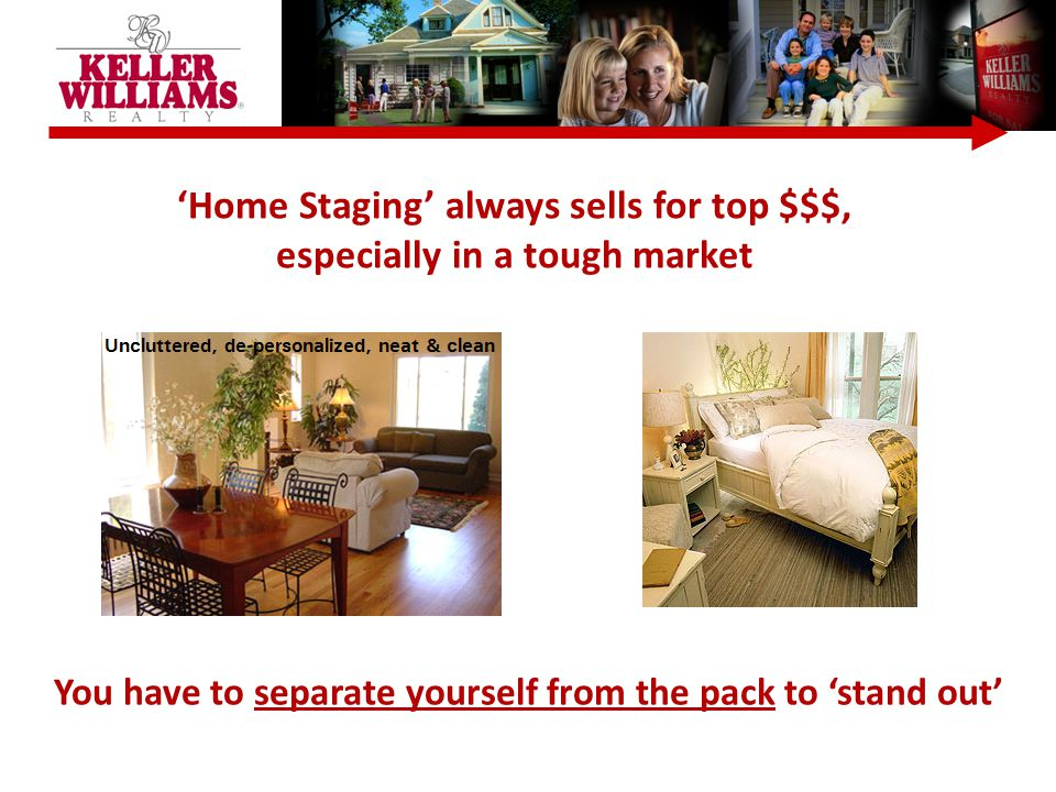 You have to separate yourself from the pack to 'stand out' 'Home Staging' always sells for top $$$, especially in a tough market