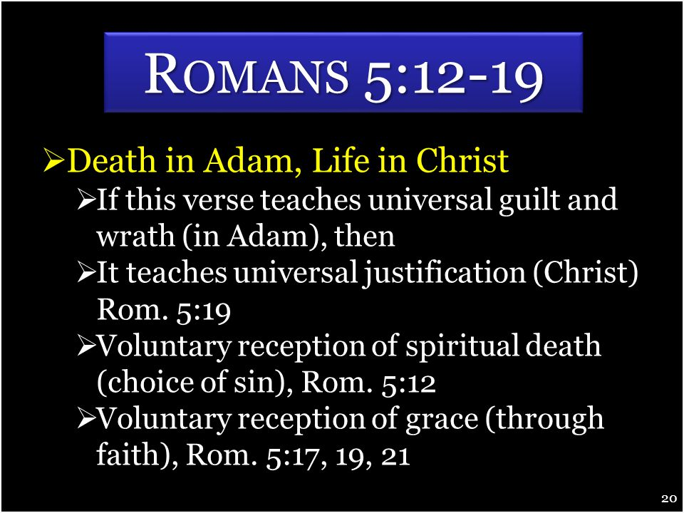  Death in Adam, Life in Christ  If this verse teaches universal guilt and wrath (in Adam), then  It teaches universal justification (Christ) Rom.