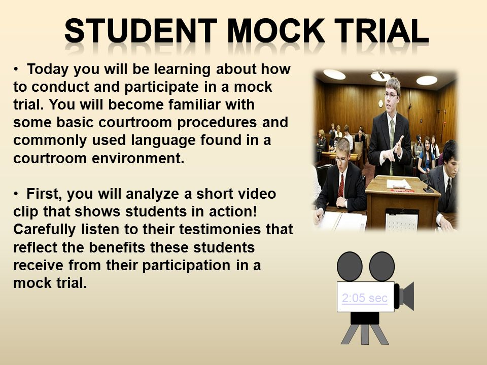 2:05 sec Today you will be learning about how to conduct and participate in a mock trial. You will become familiar with some basic courtroom procedure