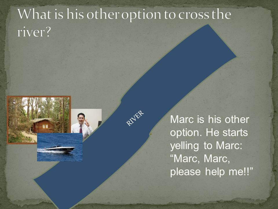 RIVER Marc is his other option. He starts yelling to Marc: Marc, Marc, please help me!!