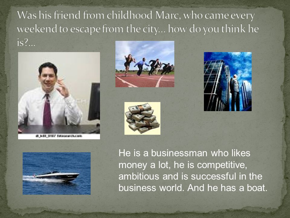 He is a businessman who likes money a lot, he is competitive, ambitious and is successful in the business world. And he has a boat.