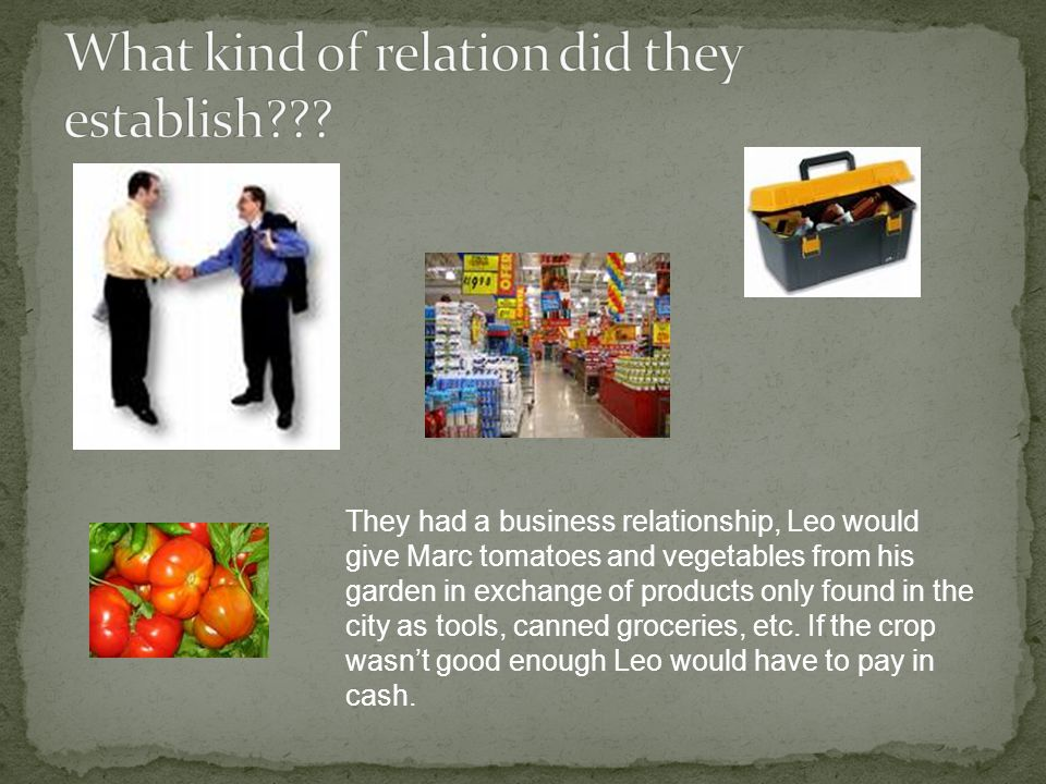 They had a business relationship, Leo would give Marc tomatoes and vegetables from his garden in exchange of products only found in the city as tools, canned groceries, etc.