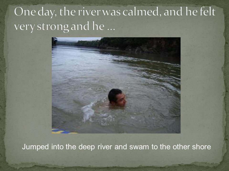 Jumped into the deep river and swam to the other shore